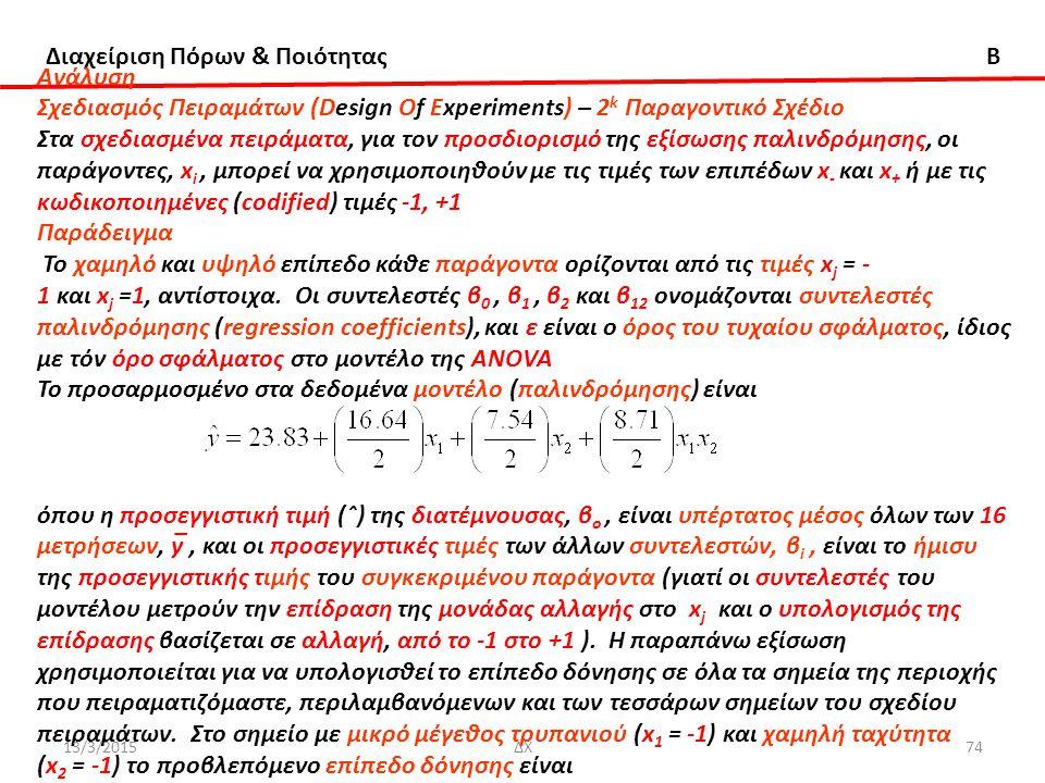 Διαχείριση Πόρων & Ποιότητας B Ανάλυση Σχεδιασμός Πειραμάτων (Design Of Experiments) – 2 k Παραγοντικό Σχέδιο Στα σχεδιασμένα πειράματα, για τον προσδιορισμό της εξίσωσης παλινδρόμησης, οι παράγοντες, x i, μπορεί να χρησιμοποιηθούν με τις τιμές των επιπέδων x - και x + ή με τις κωδικοποιημένες (codified) τιμές -1, +1 Παράδειγμα Το χαμηλό και υψηλό επίπεδο κάθε παράγοντα ορίζονται από τις τιμές x j = - 1 και x j =1, αντίστοιχα.