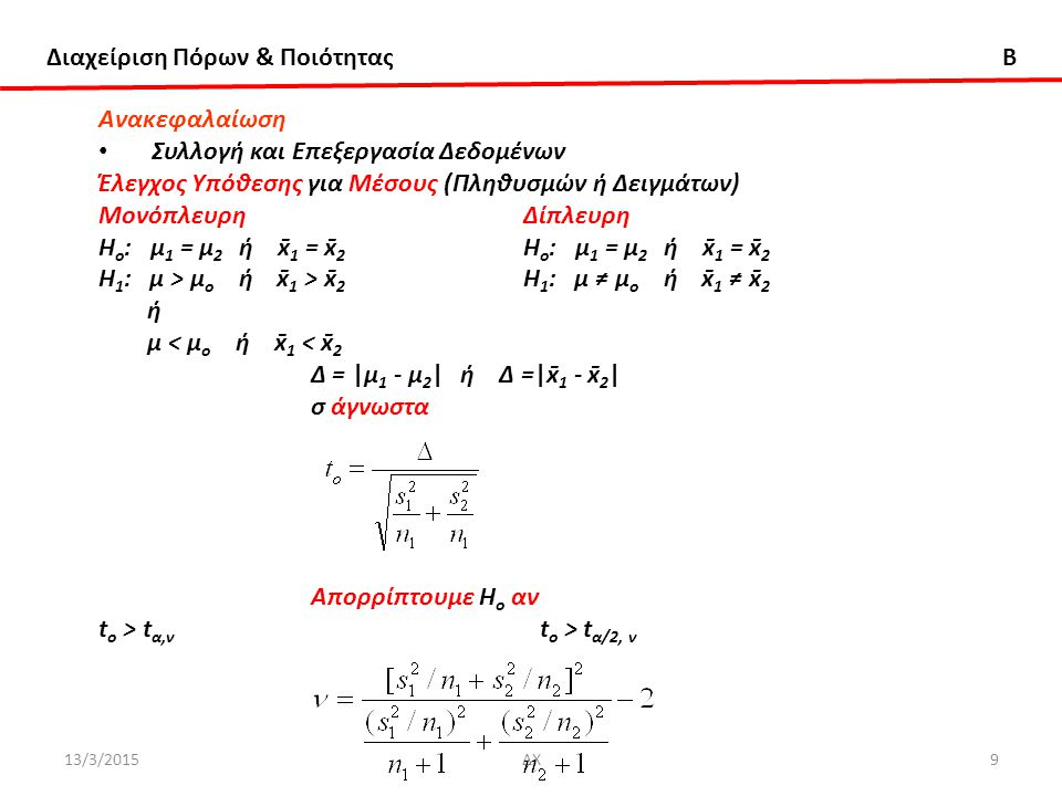Διαχείριση Πόρων & Ποιότητας B 13/3/2015ΔΧ50 Aνάλυση Σχεδιασμός Πειραμάτων (Design Of Experiments) Οι μέθοδοι του Σχεδιασμού Πειραμάτων (Design Of Experiments) βρίσκουν εφαρμογή στον Σχεδιασμό και Ανάπτυξη Διεργασιών και Προϊόντων (Process & Product Design & Development), για να: 1.Βελτιωθεί η απόδοση (yield), 2.Eλαττωθεί η μεταβλητότητα στην απόκριση και να είναι η απόκριση πιό κοντά στις προδιαγραφές, 3.Ελαττωθούν ο χρόνος και τα έξοδα ανάπτυξης, 4.Βελτιωθεί ο τρόπος εκτέλεσης (performance) της διεργασίας, και 5.Γίνει η διεργασία σταθερή (robust) ώστε να μην επιρρεάζεται από εξωτερικές αιτίες που προκαλούν μεταβλητότητα (διακύμανση) Οι μέθοδοι του Σχεδιασμού Πειραμάτων (Design Of Experiments) είναι στενά συνδεδεμένες με τίς μεθόδους Στατιστικού Ελέγχου Διεργασίας (Statistical Process Control).