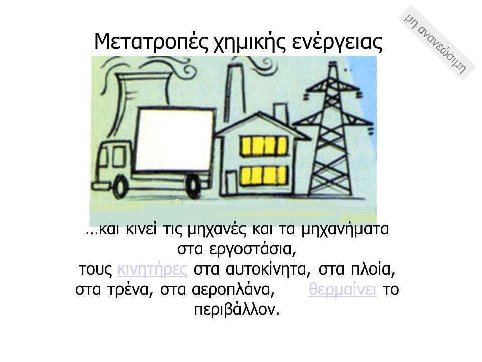…και κινεί τις μηχανές και τα μηχανήματα στα εργοστάσια, τους κινητήρες στα αυτοκίνητα, στα πλοία, στα τρένα, στα αεροπλάνα, θερμαίνει το περιβάλλον.κ