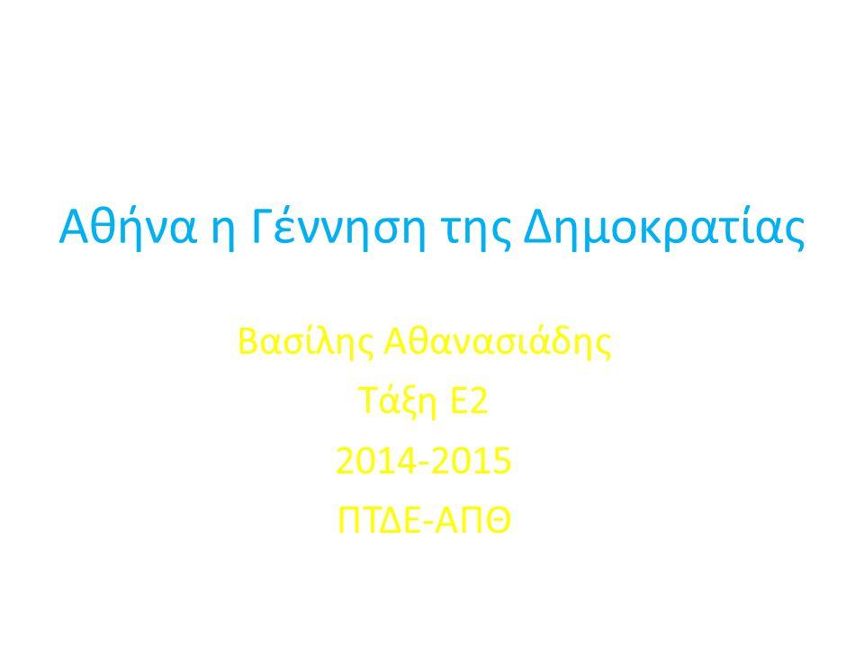 Αθήνα η Γέννηση της Δημοκρατίας Βασίλης Αθανασιάδης Τάξη Ε2 2014-2015 ΠΤΔΕ-ΑΠΘ