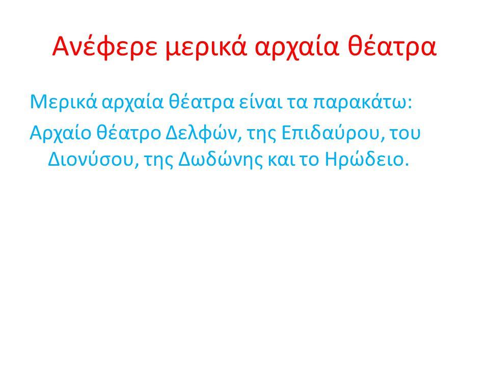 Ανέφερε μερικά αρχαία θέατρα Μερικά αρχαία θέατρα είναι τα παρακάτω: Αρχαίο θέατρο Δελφών, της Επιδαύρου, του Διονύσου, της Δωδώνης και το Ηρώδειο.