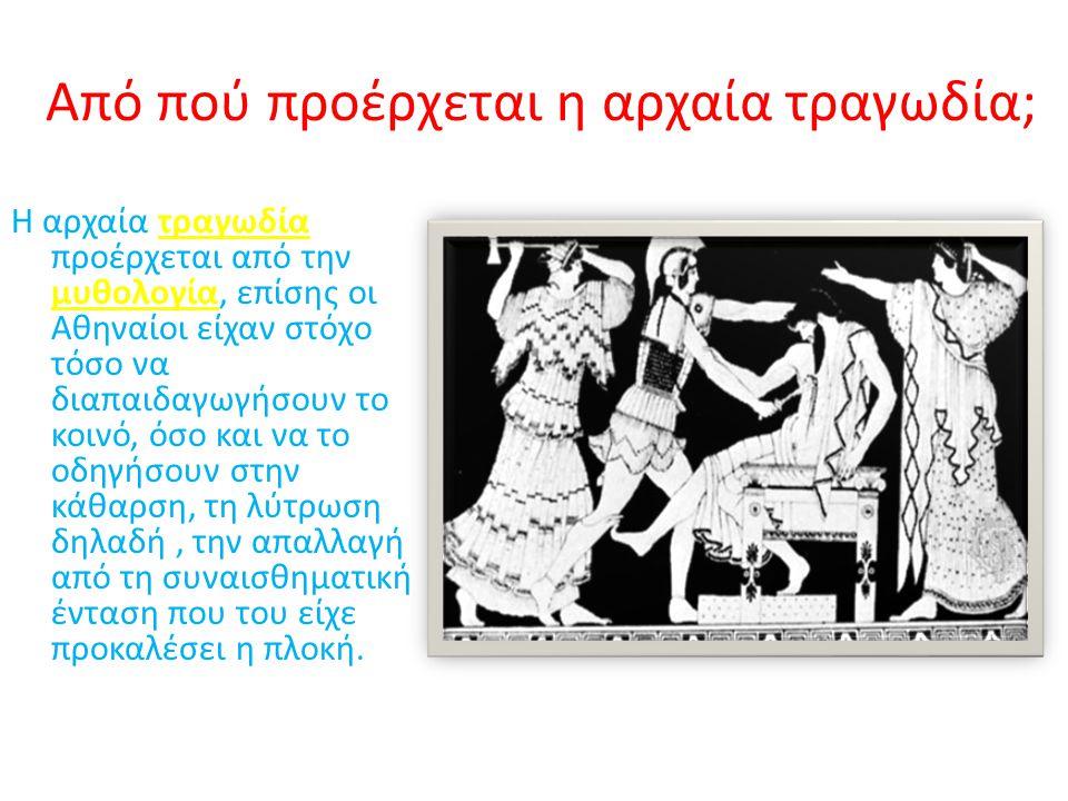 Από πού προέρχεται η αρχαία τραγωδία; Η αρχαία τραγωδία προέρχεται από την μυθολογία, επίσης οι Αθηναίοι είχαν στόχο τόσο να διαπαιδαγωγήσουν το κοινό, όσο και να το οδηγήσουν στην κάθαρση, τη λύτρωση δηλαδή, την απαλλαγή από τη συναισθηματική ένταση που του είχε προκαλέσει η πλοκή.