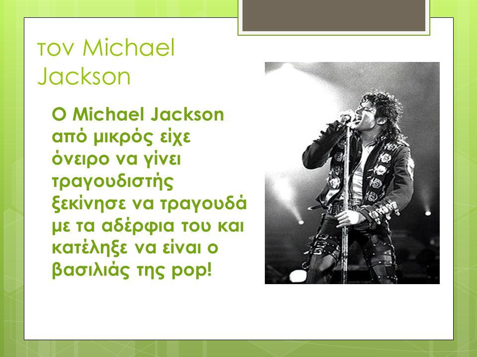 τον Michael Jackson Ο Michael Jackson από μικρός είχε όνειρο να γίνει τραγουδιστής ξεκίνησε να τραγουδά με τα αδέρφια του και κατέληξε να είναι ο βασι