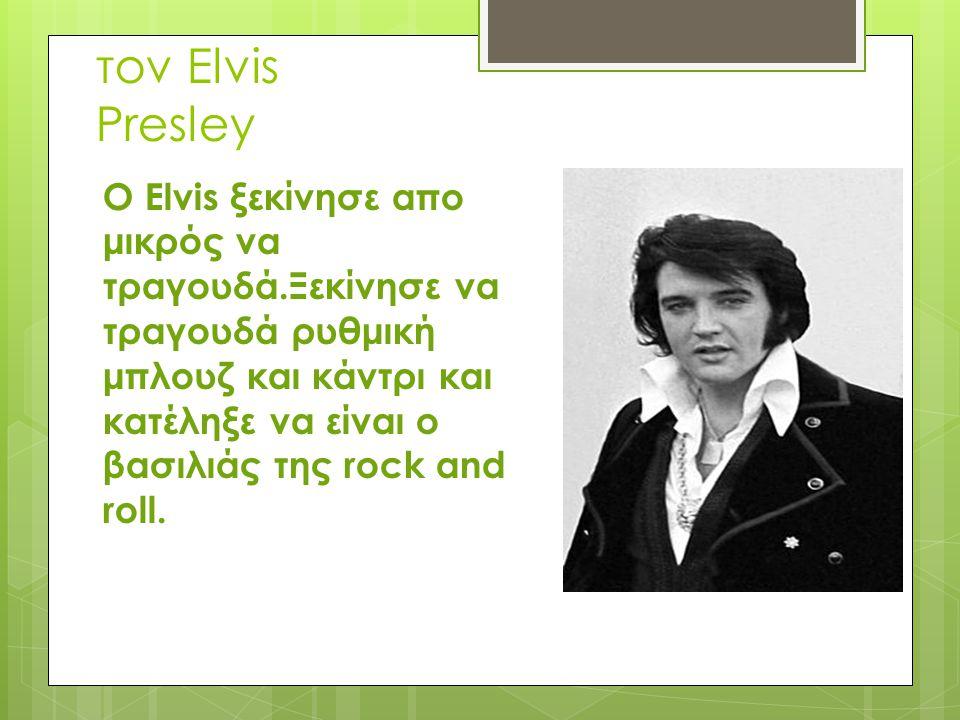 τον Elvis Presley Ο Elvis ξεκίνησε απο μικρός να τραγουδά.Ξεκίνησε να τραγουδά ρυθμική μπλουζ και κάντρι και κατέληξε να είναι ο βασιλιάς της rock and