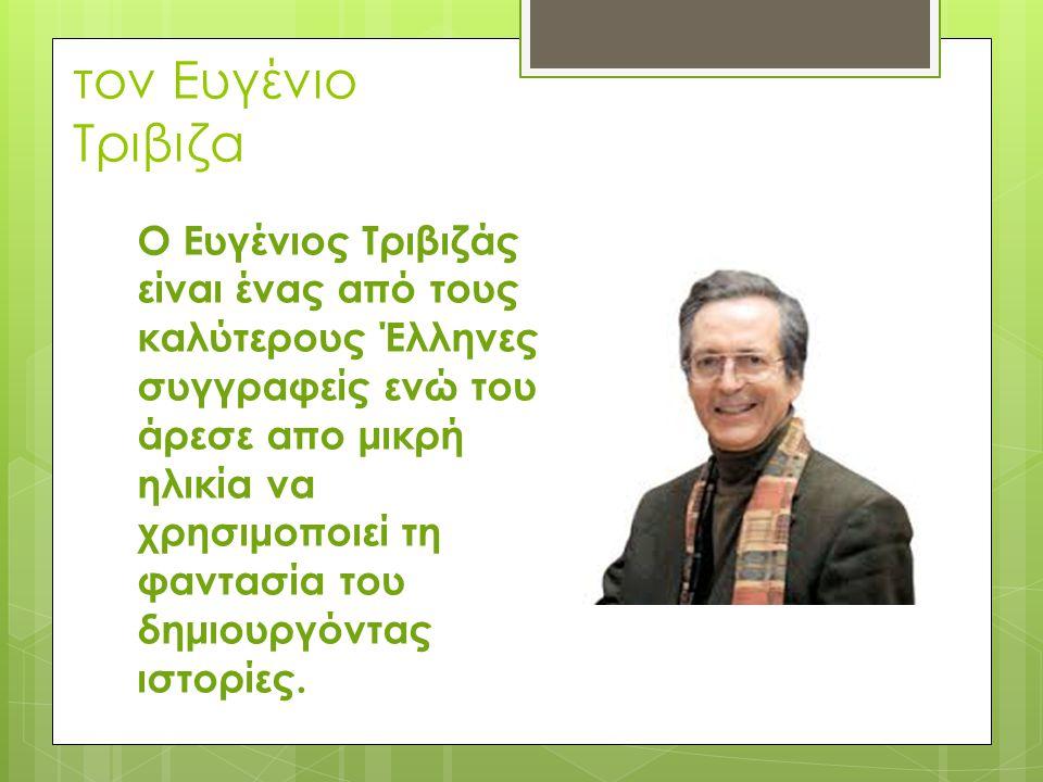 τον Ευγένιο Τριβιζα Ο Ευγένιος Τριβιζάς είναι ένας από τους καλύτερους Έλληνες συγγραφείς ενώ του άρεσε απο μικρή ηλικία να χρησιμοποιεί τη φαντασία τ