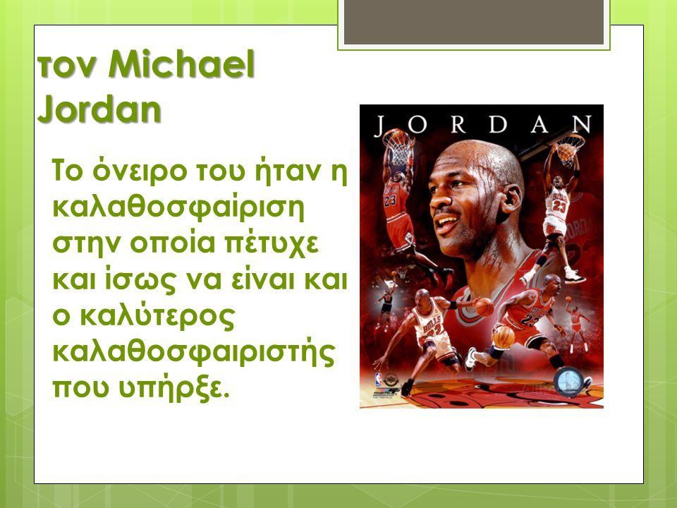 τον Michael Jordan Το όνειρο του ήταν η καλαθοσφαίριση στην οποία πέτυχε και ίσως να είναι και ο καλύτερος καλαθοσφαιριστής που υπήρξε.