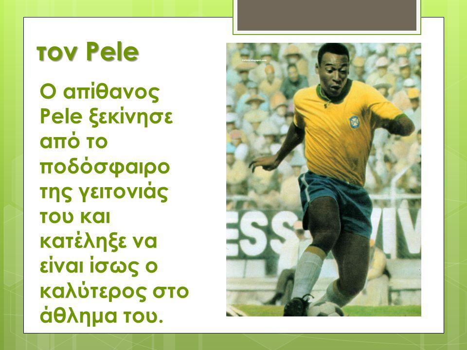 τον Pele Ο απίθανος Pele ξεκίνησε από το ποδόσφαιρο της γειτονιάς του και κατέληξε να είναι ίσως ο καλύτερος στο άθλημα του.
