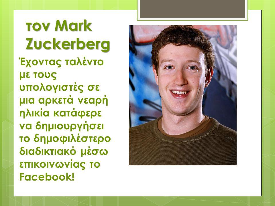 τον Mark Zuckerberg Έχοντας ταλέντο με τους υπολογιστές σε μια αρκετά νεαρή ηλικία κατάφερε να δημιουργήσει το δημοφιλέστερο διαδικτιακό μέσω επικοινω