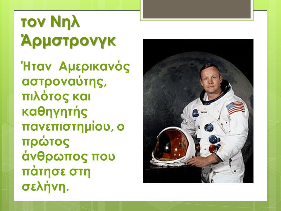τον Νηλ Άρμστρονγκ Ήταν Αμερικανός αστροναύτης, πιλότος και καθηγητής πανεπιστημίου, ο πρώτος άνθρωπος που πάτησε στη σελήνη.