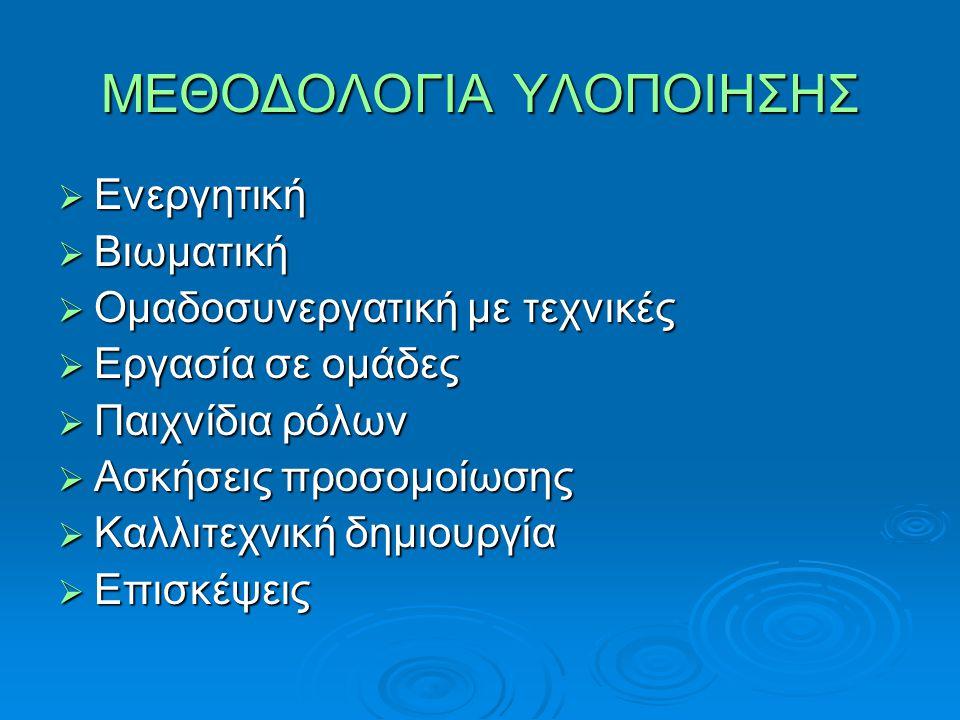 ΜΕΘΟΔΟΛΟΓΙΑ ΥΛΟΠΟΙΗΣΗΣ ΕΕΕΕνεργητική ΒΒΒΒιωματική ΟΟΟΟμαδοσυνεργατική με τεχνικές ΕΕΕΕργασία σε ομάδες ΠΠΠΠαιχνίδια ρόλων ΑΑΑΑσκήσεις προσομοίωσης ΚΚΚΚαλλιτεχνική δημιουργία ΕΕΕΕπισκέψεις