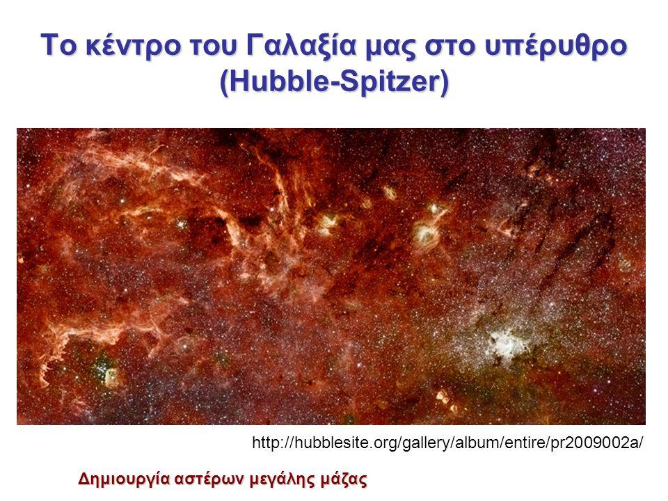 To κέντρο του Γαλαξία μας στο υπέρυθρο (Hubble-Spitzer) Δημιουργία αστέρων μεγάλης μάζας http://hubblesite.org/gallery/album/entire/pr2009002a/