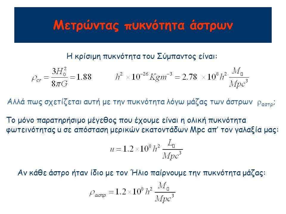 Μετρώντας πυκνότητα άστρων Η κρίσιμη πυκνότητα του Σύμπαντος είναι: Αλλά πως σχετίζεται αυτή με την πυκνότητα λόγω μάζας των άστρων  αστρ ; Το μόνο παρατηρήσιμο μέγεθος που έχουμε είναι η ολική πυκνότητα φωτεινότητας u σε απόσταση μερικών εκατοντάδων Mpc απ' τον γαλαξία μας: Αν κάθε άστρο ήταν ίδιο με τον Ήλιο παίρνουμε την πυκνότητα μάζας: