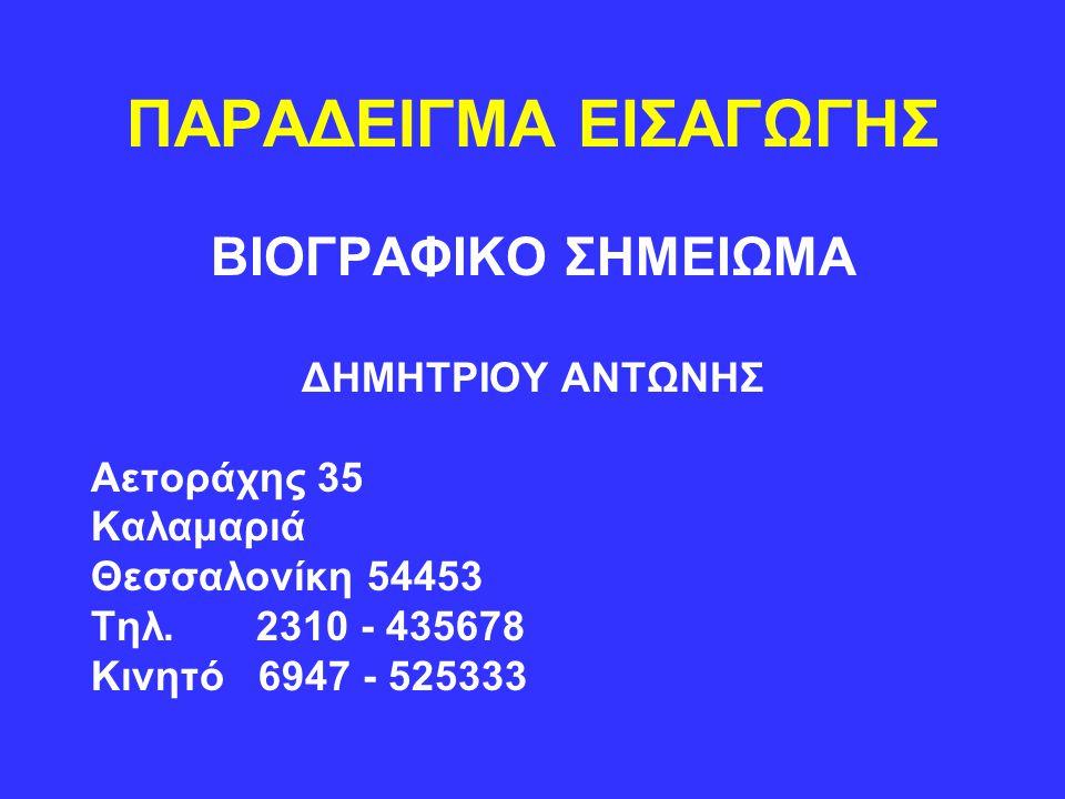 ΠΑΡΑΔΕΙΓΜΑ ΕΙΣΑΓΩΓΗΣ ΒΙΟΓΡΑΦΙΚΟ ΣΗΜΕΙΩΜΑ ΔΗΜΗΤΡΙΟΥ ΑΝΤΩΝΗΣ Αετοράχης 35 Καλαμαριά Θεσσαλονίκη 54453 Τηλ. 2310 - 435678 Κινητό 6947 - 525333