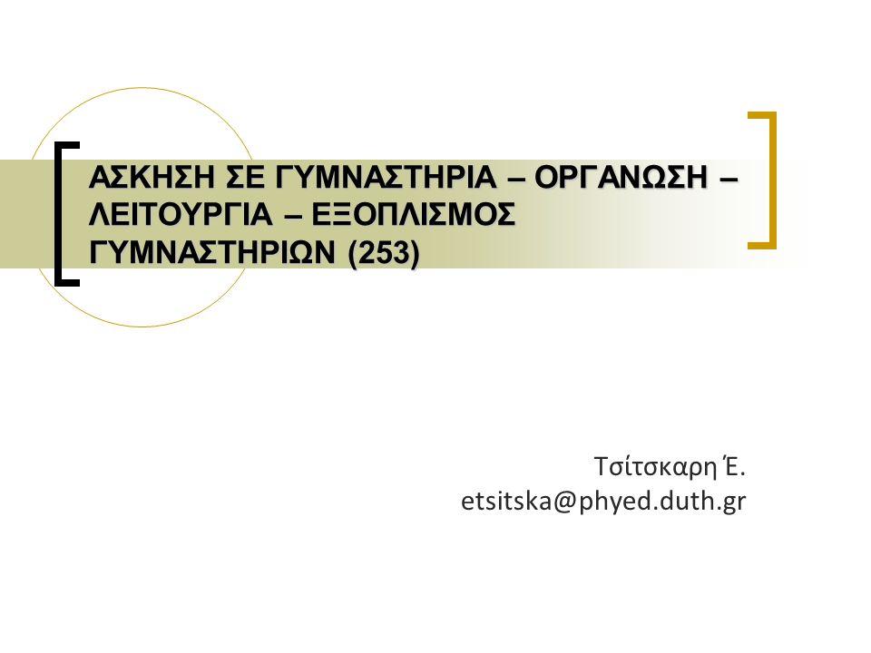 ΑΣΚΗΣΗ ΣΕ ΓΥΜΝΑΣΤΗΡΙΑ – ΟΡΓΑΝΩΣΗ – ΛΕΙΤΟΥΡΓΙΑ – ΕΞΟΠΛΙΣΜΟΣ ΓΥΜΝΑΣΤΗΡΙΩΝ (253) Τσίτσκαρη Έ. etsitska@phyed.duth.gr