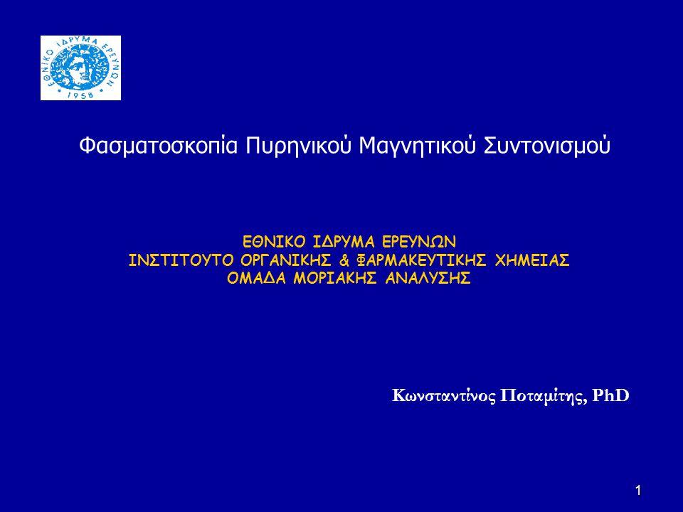 1 ΕΘΝΙΚΟ ΙΔΡΥΜΑ ΕΡΕΥΝΩΝ ΙΝΣΤΙΤΟΥΤΟ ΟΡΓΑΝΙΚΗΣ & ΦΑΡΜΑΚΕΥΤΙΚΗΣ ΧΗΜΕΙΑΣ ΟΜΑΔΑ ΜΟΡΙΑΚΗΣ ΑΝΑΛΥΣΗΣ Κωνσταντίνος Ποταμίτης, PhD Φασματοσκοπία Πυρηνικού Μαγνη