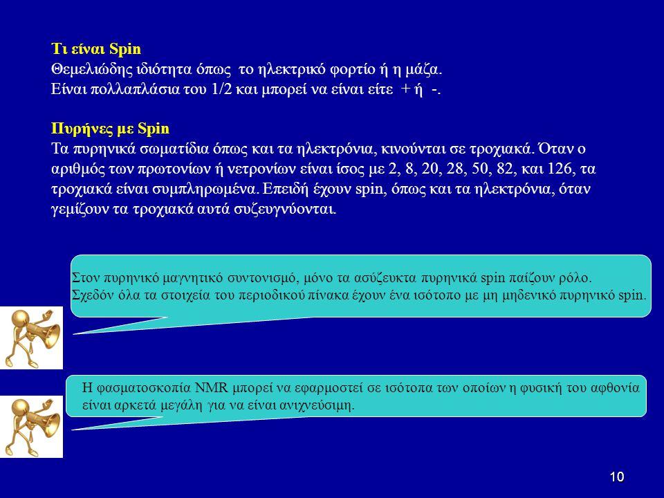 10 Τι είναι Spin Θεμελιώδης ιδιότητα όπως το ηλεκτρικό φορτίο ή η μάζα. Είναι πολλαπλάσια του 1/2 και μπορεί να είναι είτε + ή -. Πυρήνες με Spin Τα π