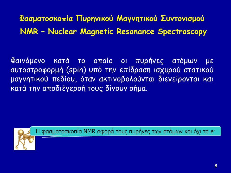 8 Φασματοσκοπία Πυρηνικού Μαγνητικού Συντονισμού NMR – Nuclear Magnetic Resonance Spectroscopy Φαινόμενο κατά το οποίο οι πυρήνες ατόμων με αυτοστροφο