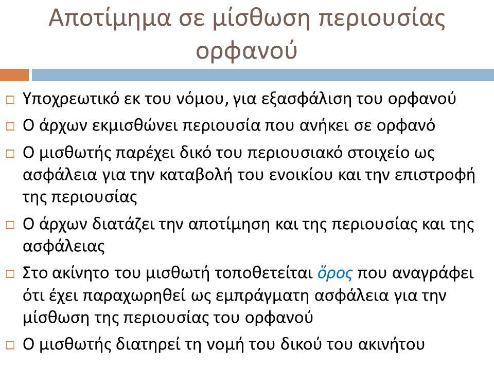 Αποτίμημα σε μίσθωση περιουσίας ορφανού  Υποχρεωτικό εκ του νόμου, για εξασφάλιση του ορφανού  Ο άρχων εκμισθώνει περιουσία που ανήκει σε ορφανό  Ο
