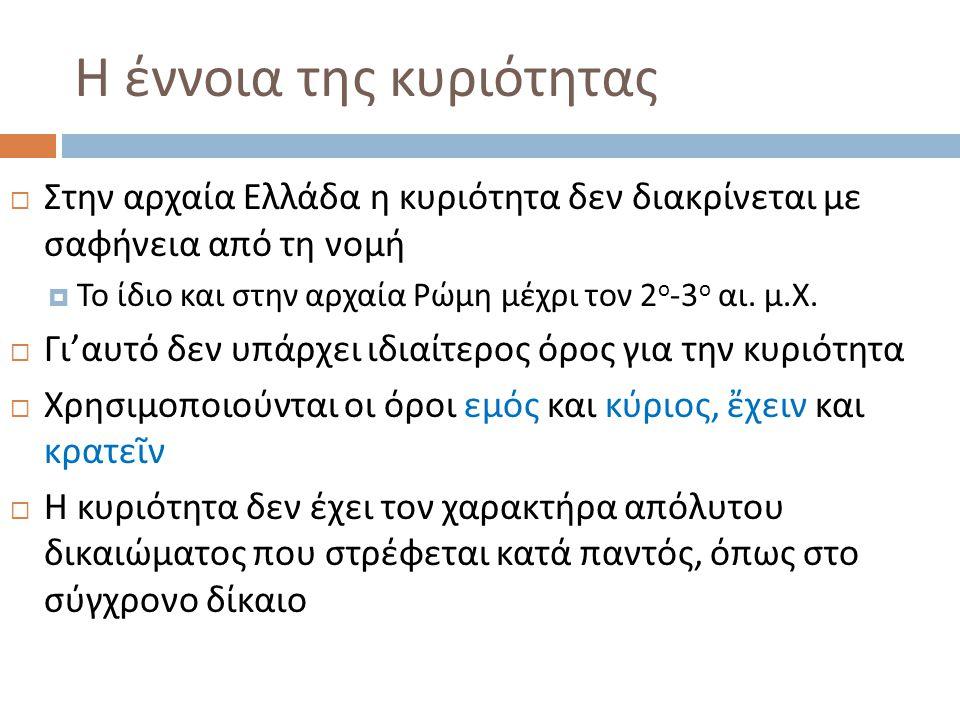 Η έννοια της κυριότητας  Στην αρχαία Ελλάδα η κυριότητα δεν διακρίνεται με σαφήνεια από τη νομή  Το ίδιο και στην αρχαία Ρώμη μέχρι τον 2 ο -3 ο αι.