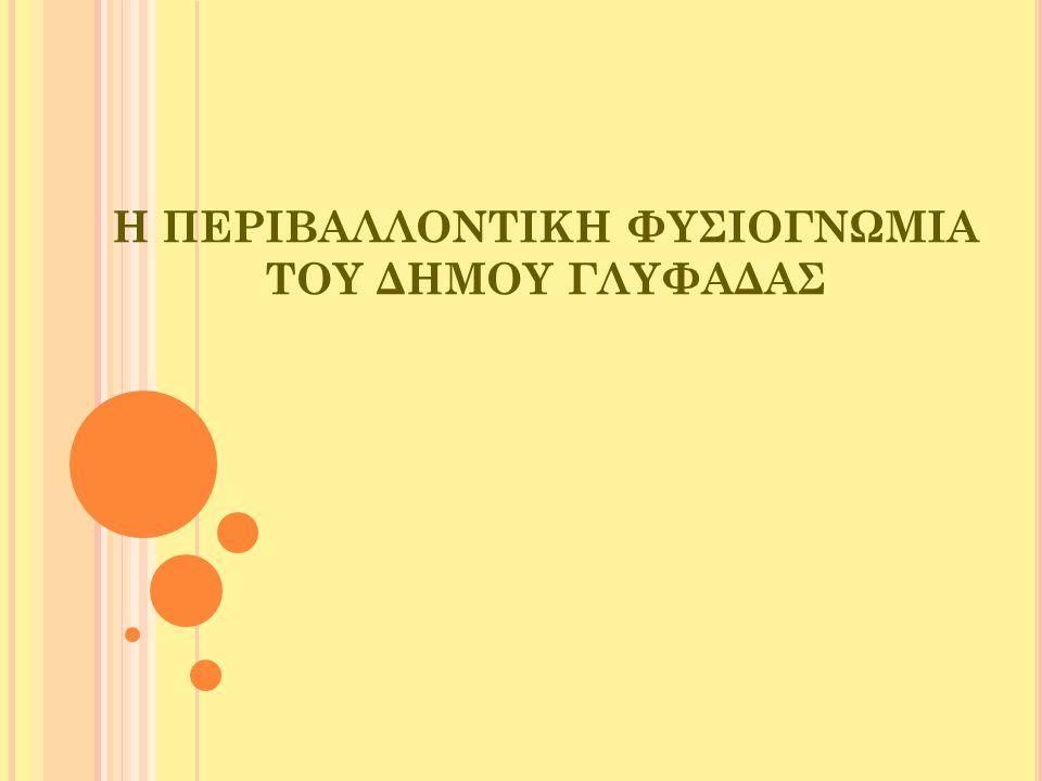 Η ΠΕΡΙΟΧΗ ΤΗΣ ΓΛΥΦΑΔΑΣ  Ο μεγαλύτερος δήμος της Νοτιοανατολικής Αττικής  Γειτνιάζει με τους δήμους Ελληνικού, Αργυρούπολης και Βούλας  Ξερό κλίμα, ήπιους και βροχερούς χειμώνες, θερμά και ξηρά καλοκαίρια  Χωρίζεται γεωγραφικά σε επτά περιοχές: Ευριάλη, Πυρνάρι, Αιξώνη, Συνεταιρισμό Υπαλλήλων Υπουργείου Στρατιωτικών, Σάμπων – Ικάρων, Συνοικία Εργατικών Στελεχών, Καφεπώλες, Τερψιθέα, Πανιωνία.