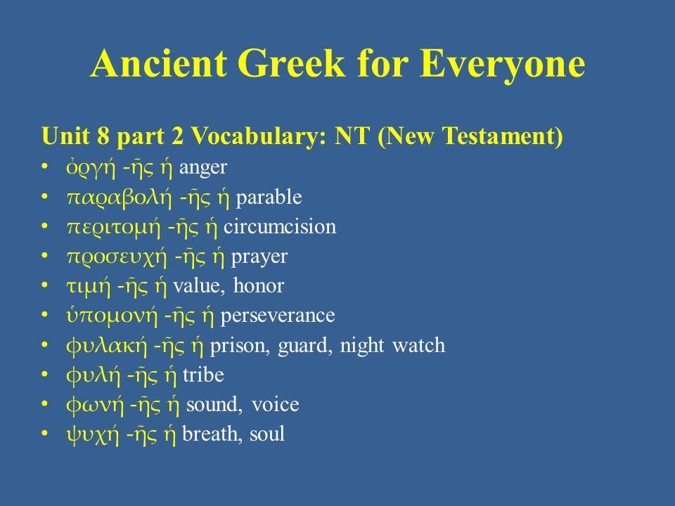 Ancient Greek for Everyone Unit 8 part 2 Vocabulary: NT (New Testament) ὀργή -ῆς ἡ anger παραβολή -ῆς ἡ parable περιτομή -ῆς ἡ circumcision προσευχή -