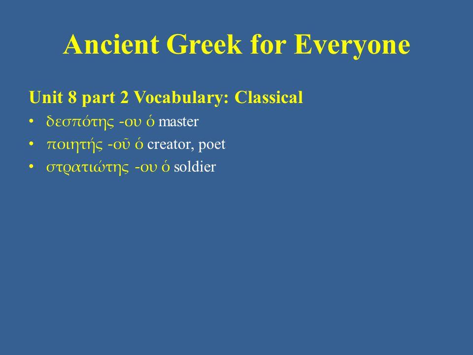 Ancient Greek for Everyone Unit 8 part 2 Vocabulary: Classical δεσπότης -ου ὁ master ποιητής -οῦ ὁ creator, poet στρατιώτης -ου ὁ soldier