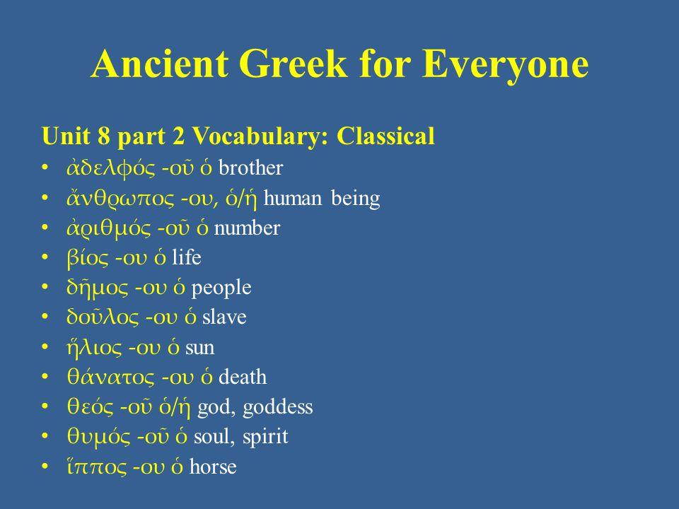 Ancient Greek for Everyone Unit 8 part 2 Vocabulary: Classical ἀδελφός -οῦ ὁ brother ἄνθρωπος -ου, ὁ/ἡ human being ἀριθμός -οῦ ὁ number βίος -ου ὁ lif