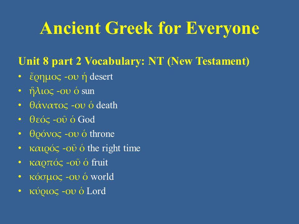 Ancient Greek for Everyone Unit 8 part 2 Vocabulary: NT (New Testament) ἔρημος -ου ἡ desert ἥλιος -ου ὁ sun θάνατος -ου ὁ death θεός -οῦ ὁ God θρόνος