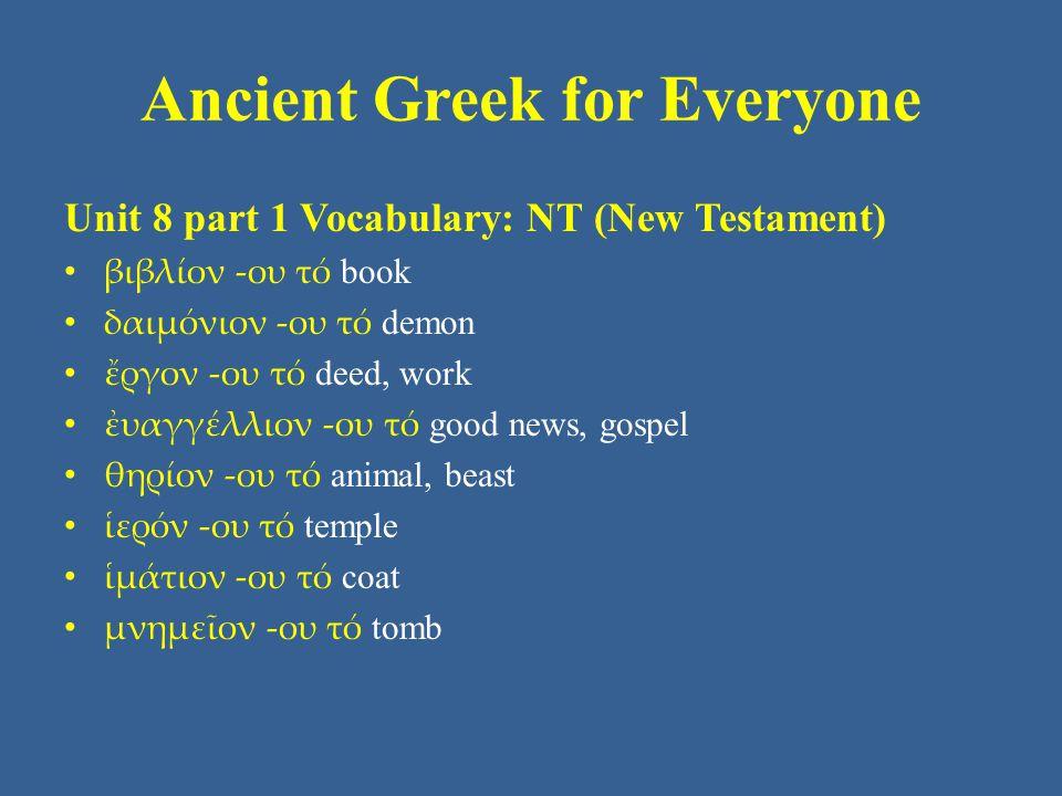 Ancient Greek for Everyone Unit 8 part 1 Vocabulary: NT (New Testament) βιβλίον -ου τό book δαιμόνιον -ου τό demon ἔργον -ου τό deed, work ἐυαγγέλλιον