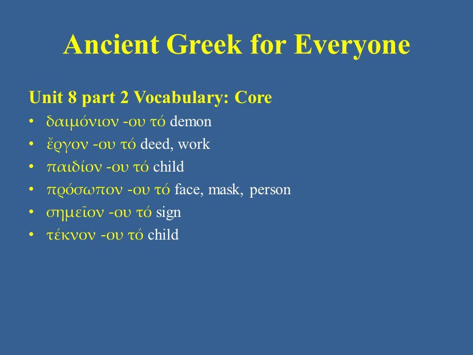 Ancient Greek for Everyone Unit 8 part 2 Vocabulary: Core δαιμόνιον -ου τό demon ἔργον -ου τό deed, work παιδίον -ου τό child πρόσωπον -ου τό face, mask, person σημεῖον -ου τό sign τέκνον -ου τό child