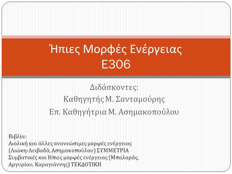 Διδάσκοντες : Καθηγητής Μ. Σανταμούρης Επ. Καθηγήτρια Μ. Ασημακοπούλου Ήπιες Μορφές Ενέργειας E306 Βιβλία : Αιολική και άλλες ανανεώσιμες μορφές ενέργ
