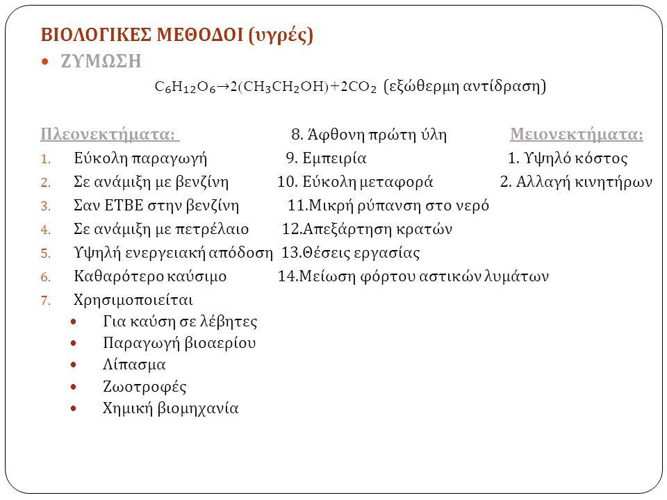ΒΙΟΛΟΓΙΚΕΣ ΜΕΘΟΔΟΙ ( υγρές ) ΖΥΜΩΣΗ C ₆ H ₁₂ O ₆ → 2(CH ₃ CH ₂ OH)+2CO ₂ ( εξώθερμη αντίδραση ) Πλεονεκτήματα : 8. Άφθονη πρώτη ύλη Μειονεκτήματα : 1.