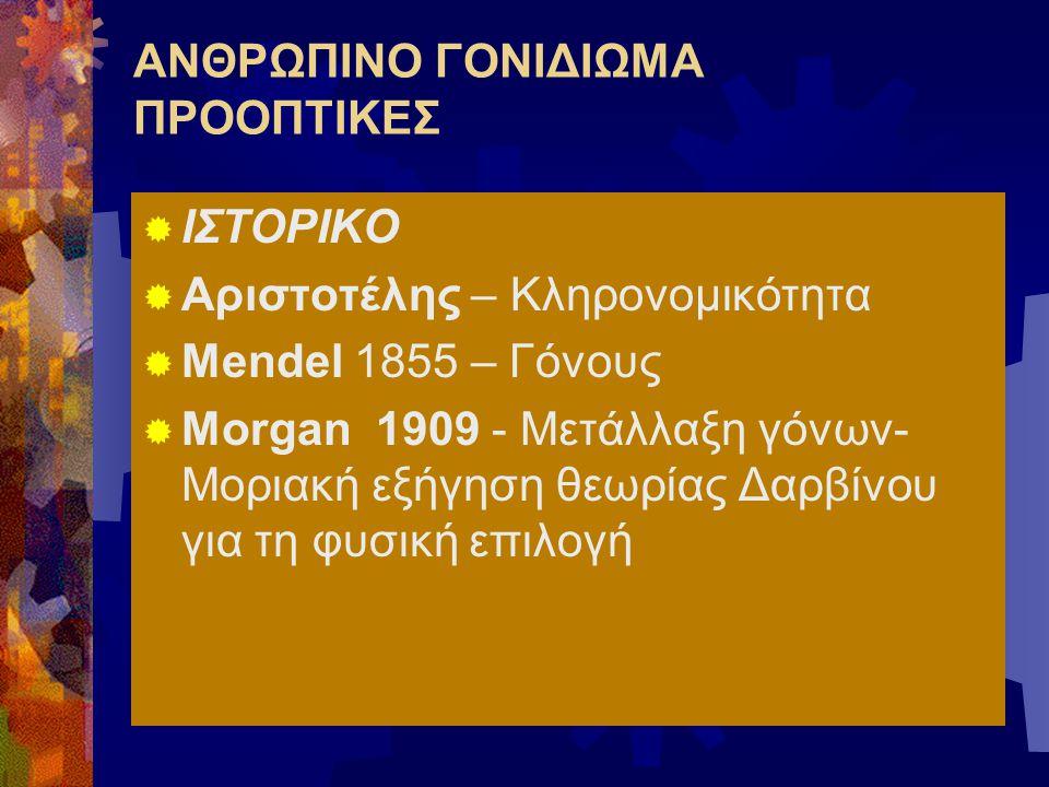 ΑΝΘΡΩΠΙΝΟ ΓΟΝΙΔΙΩΜΑ ΠΡΟΟΠΤΙΚΕΣ  ΙΣΤΟΡΙΚΟ  Αριστοτέλης – Κληρονομικότητα  Mendel 1855 – Γόνους  Morgan 1909 - Μετάλλαξη γόνων- Μοριακή εξήγηση θεωρ