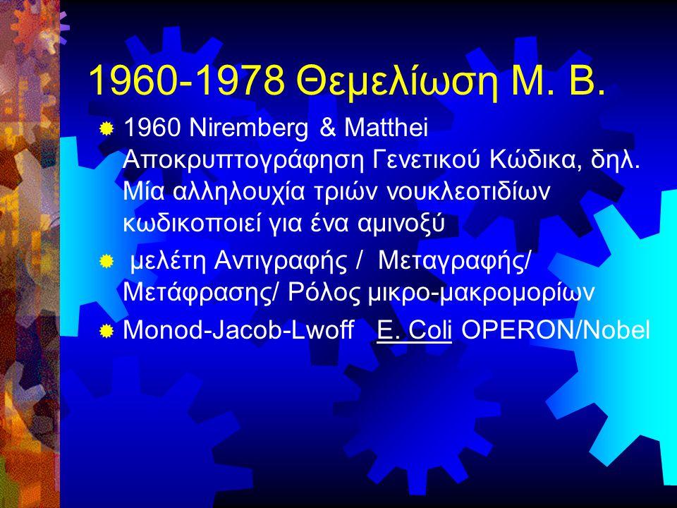1960-1978 Θεμελίωση Μ. Β.  1960 Niremberg & Matthei Αποκρυπτογράφηση Γενετικού Κώδικα, δηλ. Μία αλληλουχία τριών νουκλεοτιδίων κωδικοποιεί για ένα αμ