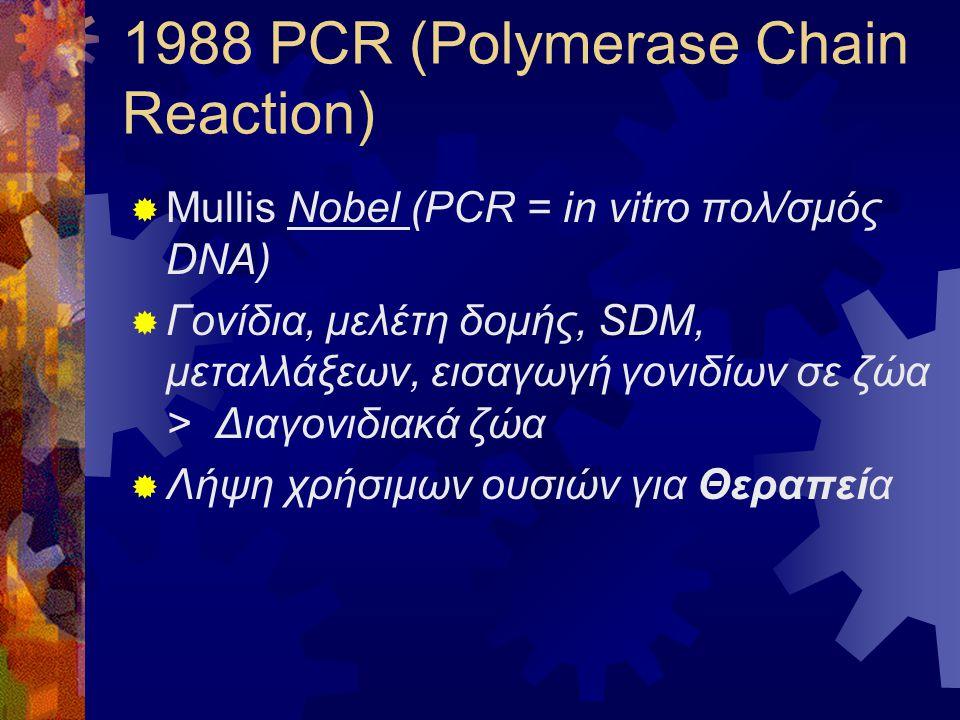 1988 PCR (Polymerase Chain Reaction)  Mullis Nobel (PCR = in vitro πολ/σμός DNA)  Γονίδια, μελέτη δομής, SDM, μεταλλάξεων, εισαγωγή γονιδίων σε ζώα