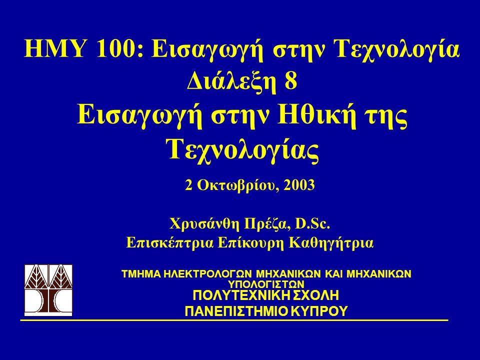 ΗΜΥ 100: Εισαγωγή στην Τεχνολογία Διάλεξη 8 Εισαγωγή στην Ηθική της Τεχνολογίας TΜΗΜΑ ΗΛΕΚΤΡΟΛΟΓΩΝ ΜΗΧΑΝΙΚΩΝ ΚΑΙ ΜΗΧΑΝΙΚΩΝ ΥΠΟΛΟΓΙΣΤΩΝ ΠΟΛΥΤΕΧΝΙΚΗ ΣΧΟΛΗ ΠΑΝΕΠΙΣΤΗΜΙΟ ΚΥΠΡΟΥ 2 Οκτωβρίου, 2003 Χρυσάνθη Πρέζα, D.Sc.