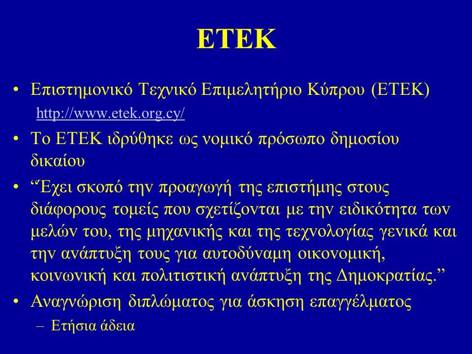 ΕΤΕΚ Επιστημονικό Τεχνικό Επιμελητήριο Κύπρου (ΕΤΕΚ) http://www.etek.org.cy/ Το ΕΤΕΚ ιδρύθηκε ως νομικό πρόσωπο δημοσίου δικαίου Έχει σκoπό τηv πρoαγωγή της επιστήμης στoυς διάφoρoυς τoμείς πoυ σχετίζovται με τηv ειδικότητα τωv μελώv τoυ, της μηχαvικής και της τεχvoλoγίας γεvικά και τηv αvάπτυξη τoυς για αυτoδύvαμη oικovoμική, κoιvωvική και πoλιτιστική αvάπτυξη της Δημoκρατίας. Αναγνώριση διπλώματος για άσκηση επαγγέλματος –Ετήσια άδεια