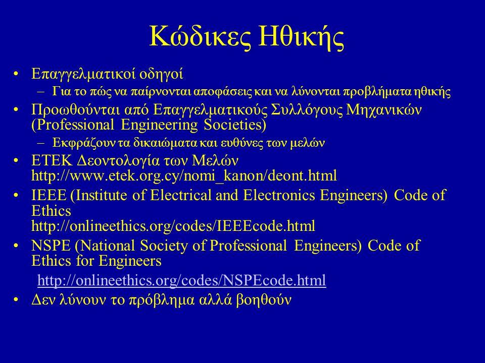 Κώδικες Ηθικής Επαγγελματικοί οδηγοί –Για το πώς να παίρνονται αποφάσεις και να λύνονται προβλήματα ηθικής Προωθούνται από Επαγγελματικούς Συλλόγους Μηχανικών (Professional Engineering Societies) –Εκφράζουν τα δικαιώματα και ευθύνες των μελών ΕΤΕΚ Δεοντολογία των Μελών http://www.etek.org.cy/nomi_kanon/deont.html IEEE (Institute of Electrical and Electronics Engineers) Code of Ethics http://onlineethics.org/codes/IEEEcode.html NSPE (National Society of Professional Engineers) Code of Ethics for Engineers http://onlineethics.org/codes/NSPEcode.html Δεν λύνουν το πρόβλημα αλλά βοηθούν