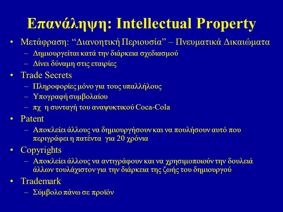 Επανάληψη: Intellectual Property Μετάφραση: Διανοητική Περιουσία – Πνευματικά Δικαιώματα –Δημιουργείται κατά την διάρκεια σχεδιασμού –Δίνει δύναμη στις εταιρίες Trade Secrets –Πληροφορίες μόνο για τους υπαλλήλους –Υπογραφή συμβολαίου –πχ η συνταγή του αναψυκτικού Coca-Cola Patent –Αποκλείει άλλους να δημιουργήσουν και να πουλήσουν αυτό που περιγράφει η πατέντα για 20 χρόνια Copyrights –Αποκλείει άλλους να αντιγράφουν και να χρησιμοποιούν την δουλειά άλλων τουλάχιστον για την διάρκεια της ζωής του δημιουργού Trademark –Σύμβολο πάνω σε προϊόν