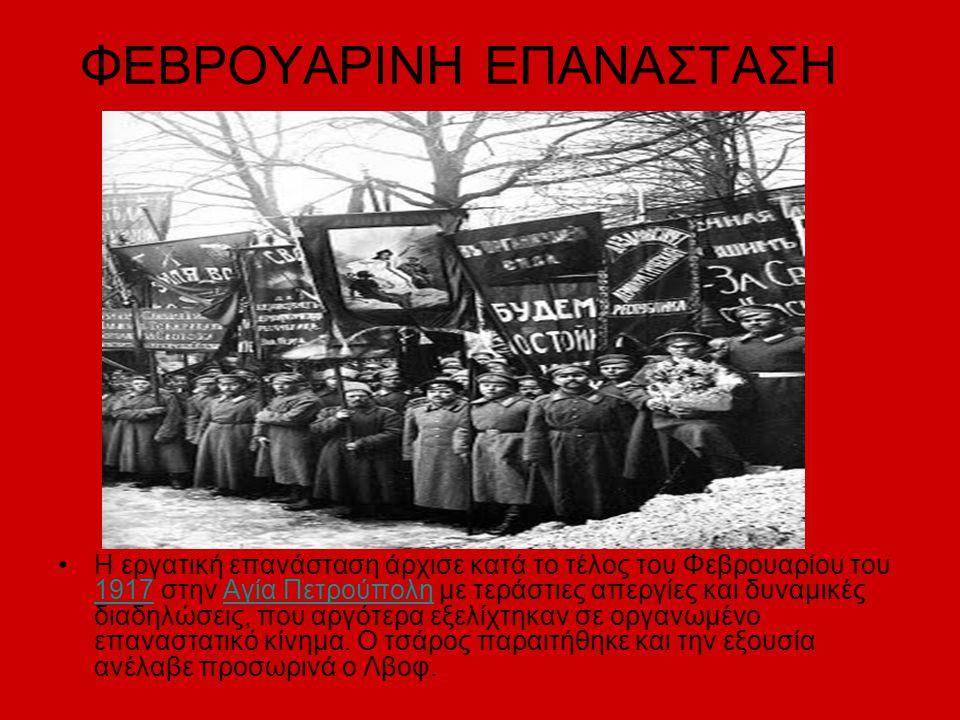 ΦΕΒΡΟΥΑΡΙΝΗ ΕΠΑΝΑΣΤΑΣΗ Η εργατική επανάσταση άρχισε κατά το τέλος του Φεβρουαρίου του 1917 στην Αγία Πετρούπολη με τεράστιες απεργίες και δυναμικές διαδηλώσεις, που αργότερα εξελίχτηκαν σε οργανωμένο επαναστατικό κίνημα.