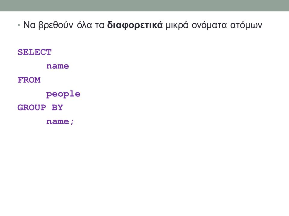 Να βρεθούν όλα τα διαφορετικά μικρά ονόματα ατόμων SELECT name FROM people GROUP BY name;