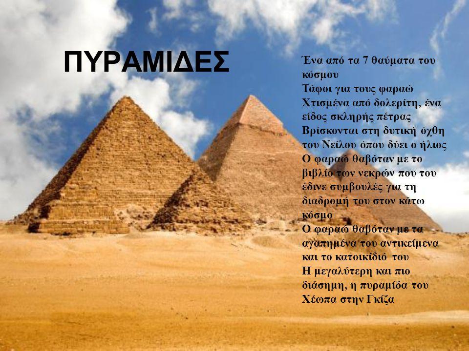 ΠΥΡΑΜΙΔΕΣ Ένα από τα 7 θαύματα του κόσμου Τάφοι για τους φαραώ Χτισμένα από δολερίτη, ένα είδος σκληρής πέτρας Βρίσκονται στη δυτική όχθη του Νείλου ό