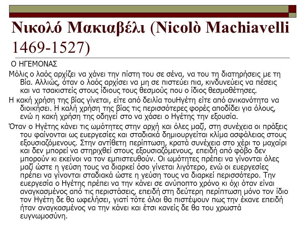 Νικολό Μακιαβέλι (Nicolò Machiavelli 1469-1527) Ο ΗΓΕΜΟΝΑΣ Μόλις ο λαός αρχίζει να χάνει την πίστη του σε σένα, να του τη διατηρήσεις με τη Βία. Αλλιώ