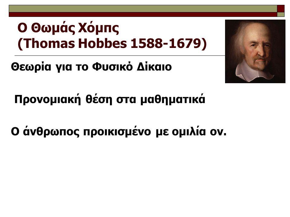 Ο Θωμάς Χόμπς (Thomas Hobbes 1588-1679) Θεωρία για το Φυσικό Δίκαιο Προνομιακή θέση στα μαθηματικά Ο άνθρωπος προικισμένο με ομιλία ον.