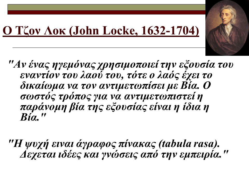Ο Τζον Λοκ (John Locke, 1632-1704) Αν ένας ηγεμόνας χρησιμοποιεί την εξουσία του εναντίον του λαού του, τότε ο λαός έχει το δικαίωμα να τον αντιμετωπίσει με Βία.