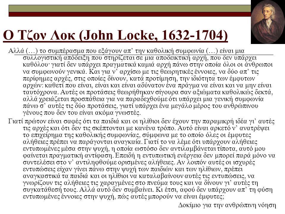 Ο Τζον Λοκ (John Locke, 1632-1704) Αλλά (…) το συμπέρασμα που εξάγουν απ' την καθολική συμφωνία (…) είναι μια συλλογιστική απόδειξη που στηρίζεται σε μια αποδεικτική αρχή, που δεν υπάρχει καθόλου· γιατί δεν υπάρχει πραγματικά καμιά αρχή πάνω στην οποία όλοι οι άνθρωποι να συμφωνούν γενικά.