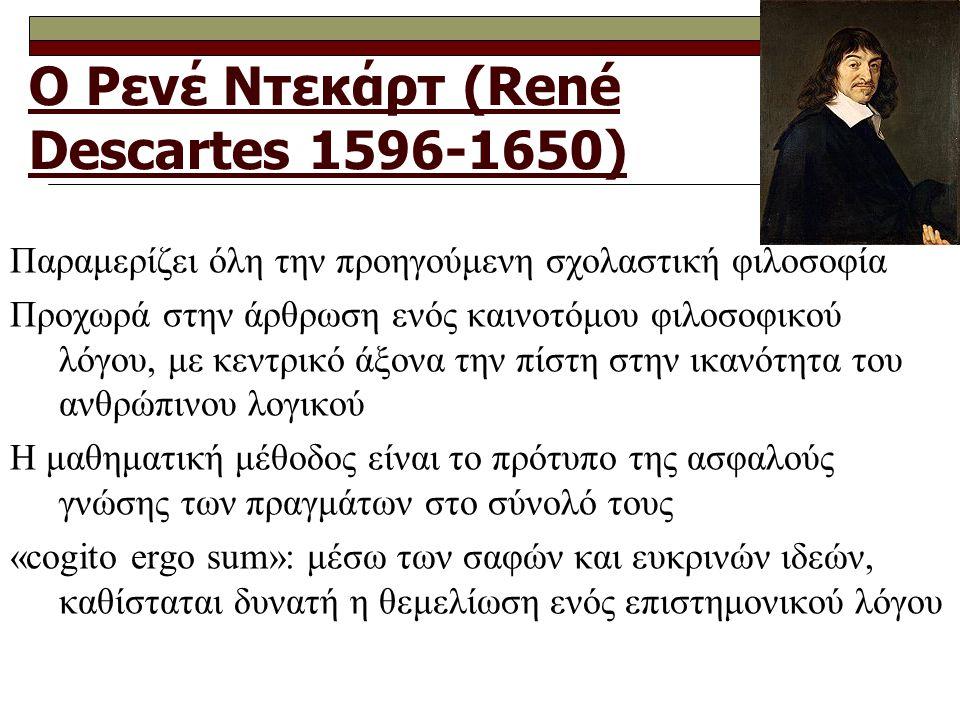 Ο Ρενέ Ντεκάρτ (René Descartes 1596-1650) Παραμερίζει όλη την προηγούμενη σχολαστική φιλοσοφία Προχωρά στην άρθρωση ενός καινοτόμου φιλοσοφικού λόγου, με κεντρικό άξονα την πίστη στην ικανότητα του ανθρώπινου λογικού Η μαθηματική μέθοδος είναι το πρότυπο της ασφαλούς γνώσης των πραγμάτων στο σύνολό τους «cogito ergo sum»: μέσω των σαφών και ευκρινών ιδεών, καθίσταται δυνατή η θεμελίωση ενός επιστημονικού λόγου