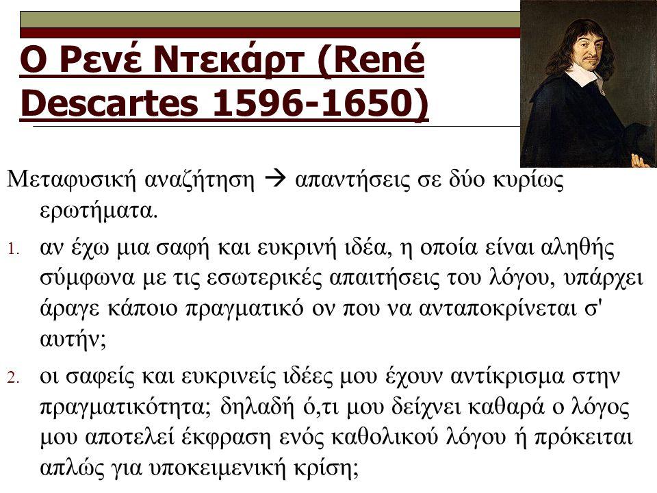 Ο Ρενέ Ντεκάρτ (René Descartes 1596-1650) Μεταφυσική αναζήτηση  απαντήσεις σε δύο κυρίως ερωτήματα. 1. αν έχω μια σαφή και ευκρινή ιδέα, η οποία είνα