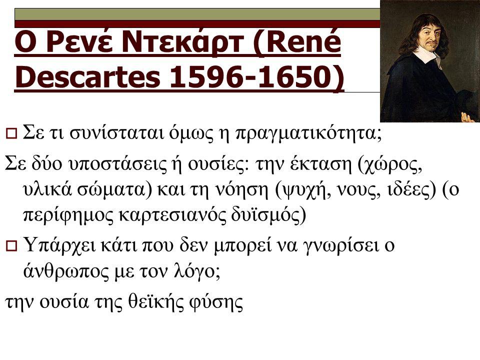 Ο Ρενέ Ντεκάρτ (René Descartes 1596-1650)  Σε τι συνίσταται όμως η πραγματικότητα; Σε δύο υποστάσεις ή ουσίες: την έκταση (χώρος, υλικά σώματα) και τη νόηση (ψυχή, νους, ιδέες) (ο περίφημος καρτεσιανός δυϊσμός)  Υπάρχει κάτι που δεν μπορεί να γνωρίσει ο άνθρωπος με τον λόγο; την ουσία της θεϊκής φύσης