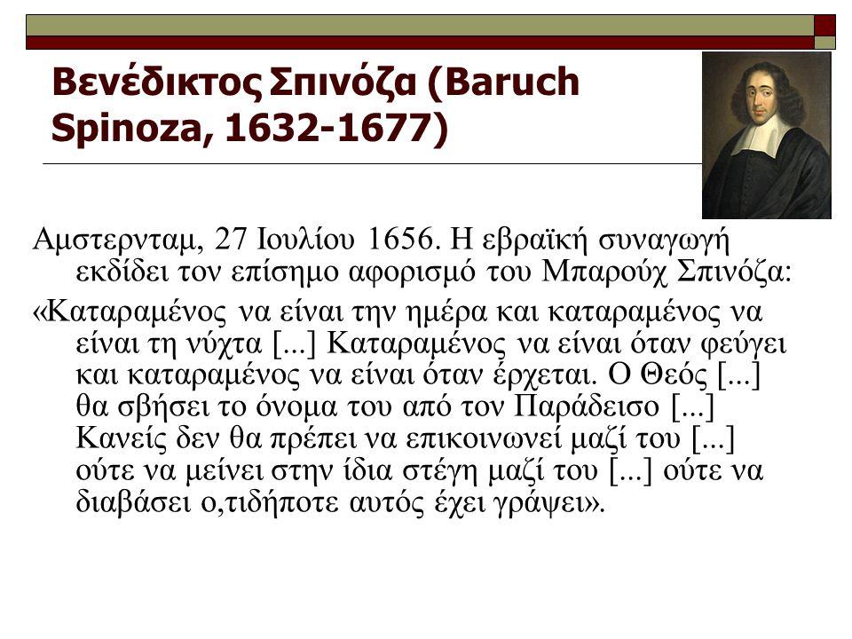 Βενέδικτος Σπινόζα (Baruch Spinoza, 1632-1677) Αμστερνταμ, 27 Ιουλίου 1656. Η εβραϊκή συναγωγή εκδίδει τον επίσημο αφορισμό του Μπαρούχ Σπινόζα: «Κατα